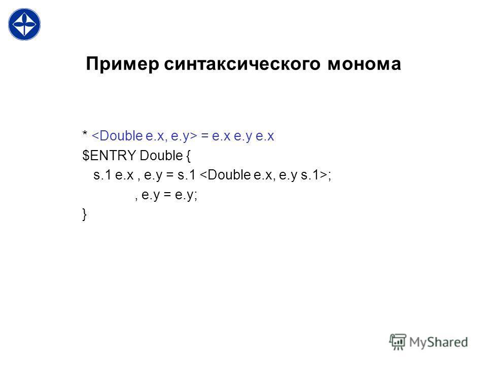 Пример синтаксического монома * = e.x e.y e.x $ENTRY Double { s.1 e.x, e.y = s.1 ;, e.y = e.y; }