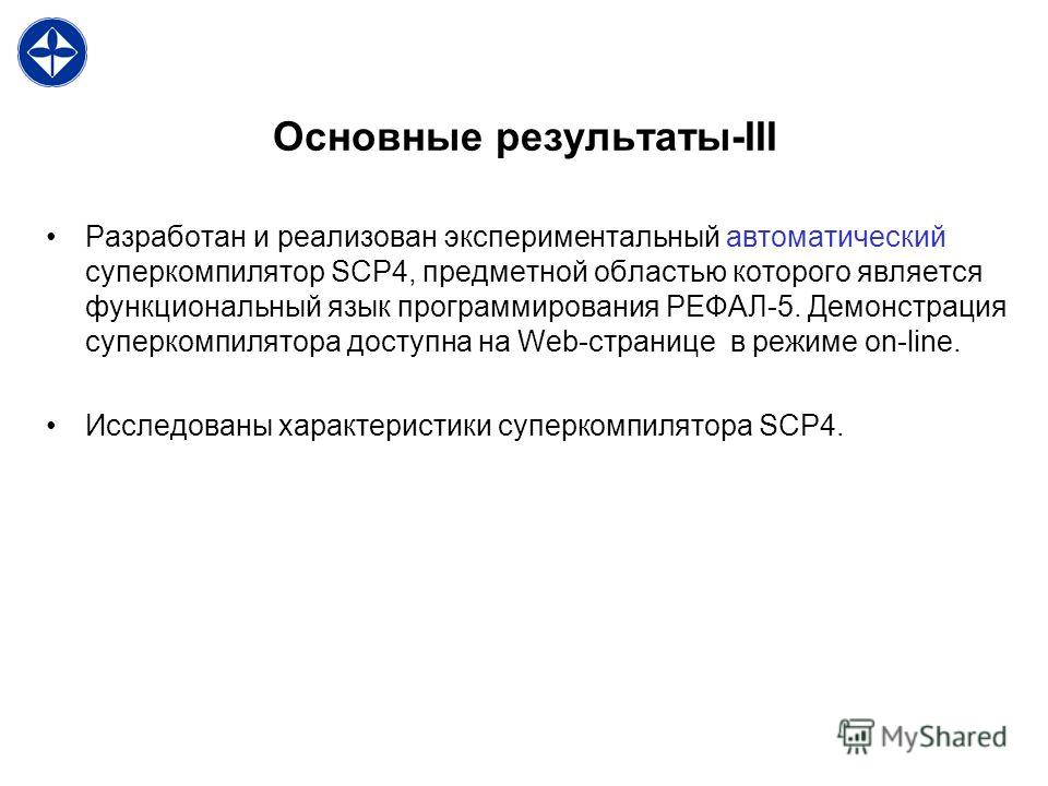 Основные результаты-III Разработан и реализован экспериментальный автоматический суперкомпилятор SCP4, предметной областью которого является функциональный язык программирования РЕФАЛ-5. Демонстрация суперкомпилятора доступна на Web-странице в режиме