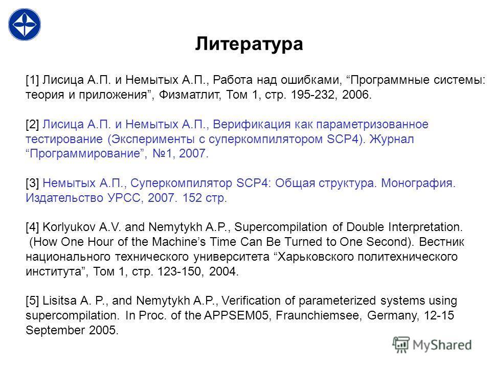 Литература [1] Лисица А.П. и Немытых А.П., Работа над ошибками, Программные системы: теория и приложения, Физматлит, Том 1, стр. 195-232, 2006. [2] Лисица А.П. и Немытых А.П., Верификация как параметризованное тестирование (Эксперименты с суперкомпил