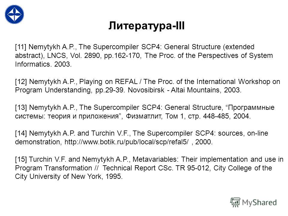 Литература-III [11] Nemytykh A.P., The Supercompiler SCP4: General Structure (extended abstract), LNCS, Vol. 2890, pp.162-170, The Proc. of the Perspectives of System Informatics. 2003. [12] Nemytykh A.P., Playing on REFAL / The Proc. of the Internat