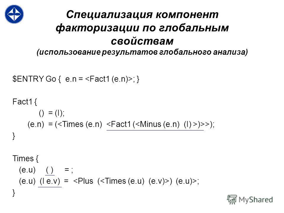 Специализация компонент факторизации по глобальным свойствам (использование результатов глобального анализа) $ENTRY Go { e.n = ; } Fact1 { () = (I); (e.n) = ( )>>); } Times { (e.u) ( ) = ; (e.u) (I e.v) = ) (e.u)>; }