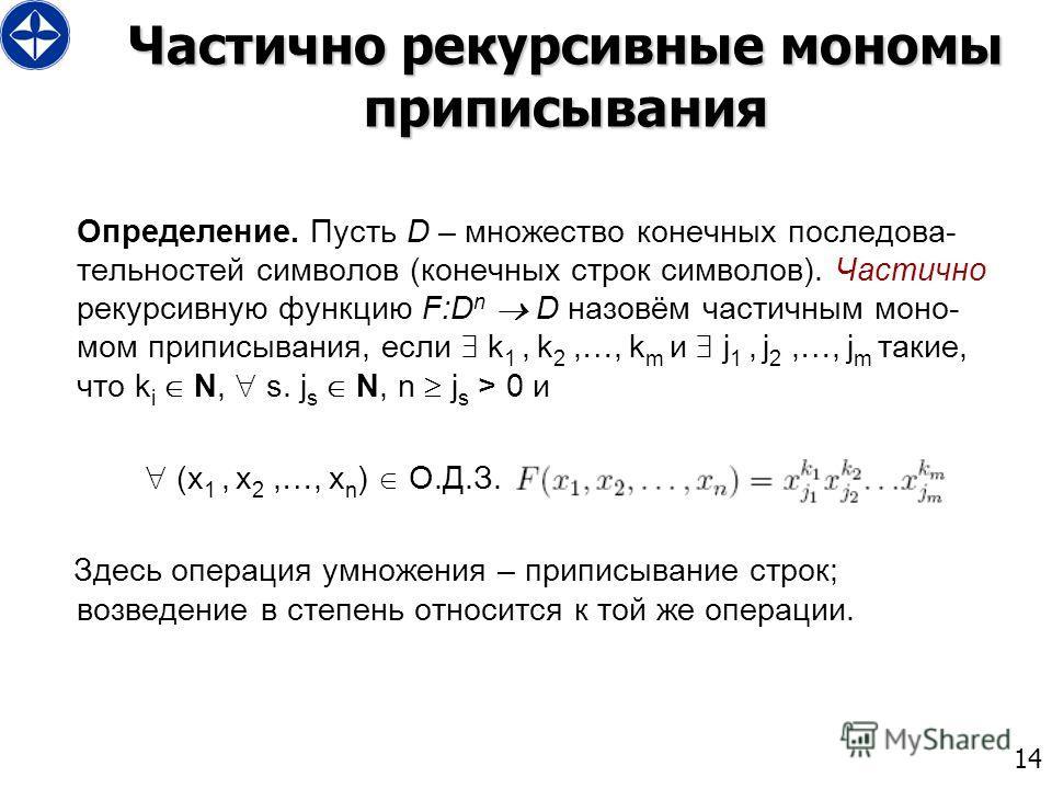 14 Частично рекурсивные мономы приписывания Определение. Пусть D – множество конечных последова- тельностей символов (конечных строк символов). Частично рекурсивную функцию F:D n D назовём частичным моно- мом приписывания, если k 1, k 2,…, k m и j 1,