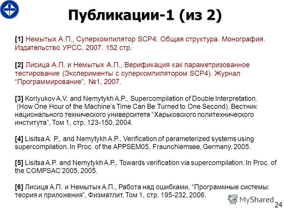 24 Публикации-1 (из 2) [1] Немытых А.П., Суперкомпилятор SCP4: Общая структура. Монография. Издательство УРСС, 2007. 152 стр. [2] Лисица А.П. и Немытых А.П., Верификация как параметризованное тестирование (Эксперименты с суперкомпилятором SCP4). Журн