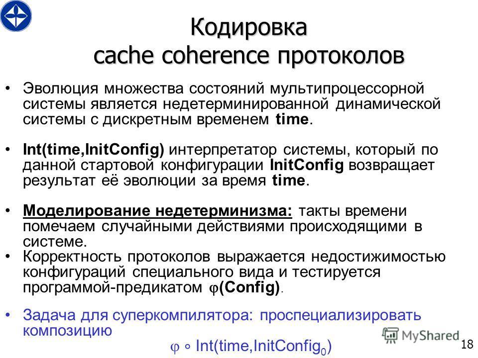 18 Кодировка cache coherence протоколов Эволюция множества состояний мультипроцессорной системы является недетерминированной динамической системы с дискретным временем time. Int(time,InitConfig) интерпретатор системы, который по данной стартовой конф