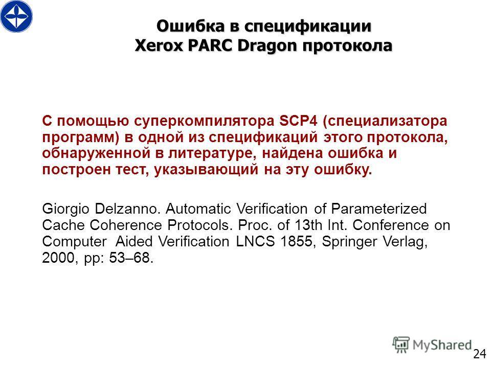 24 Ошибка в спецификации Xerox PARC Dragon протокола С помощью суперкомпилятора SCP4 (специализатора программ) в одной из спецификаций этого протокола, обнаруженной в литературе, найдена ошибка и построен тест, указывающий на эту ошибку. Giorgio Delz