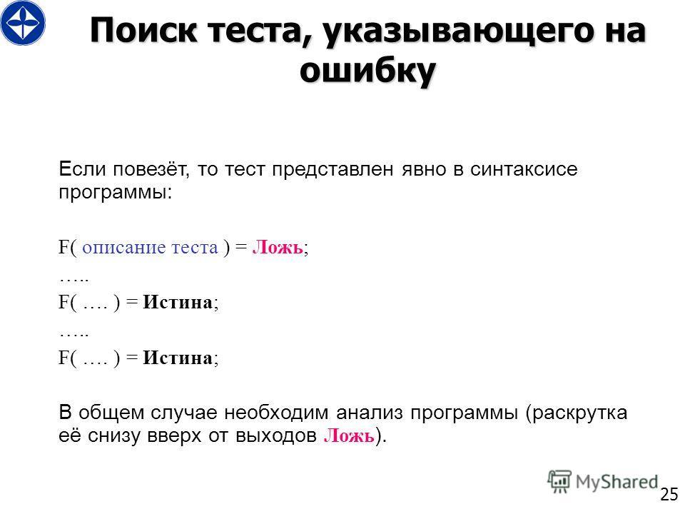 25 Поиск теста, указывающего на ошибку Если повезёт, то тест представлен явно в синтаксисе программы: F( описание теста ) = Ложь; ….. F( …. ) = Истина; ….. F( …. ) = Истина; В общем случае необходим анализ программы (раскрутка её снизу вверх от выход
