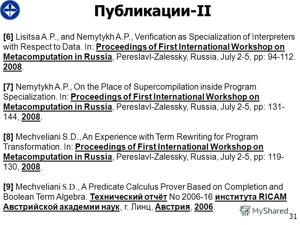31 Публикации-II [6] Lisitsa A.P., and Nemytykh A.P., Verification as Specialization of Interpreters with Respect to Data. In: Proceedings of First International Workshop on Metacomputation in Russia, Pereslavl-Zalessky, Russia, July 2-5, pp: 94-112.