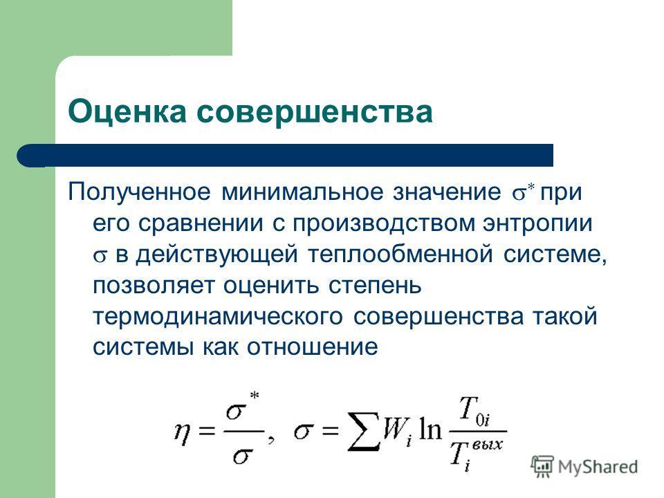 Оценка совершенства Полученное минимальное значение при его сравнении с производством энтропии в действующей теплообменной системе, позволяет оценить степень термодинамического совершенства такой системы как отношение