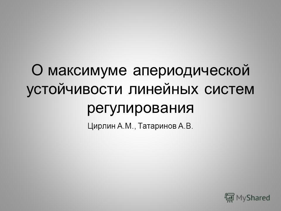 О максимуме апериодической устойчивости линейных систем регулирования Цирлин А.М., Татаринов А.В.