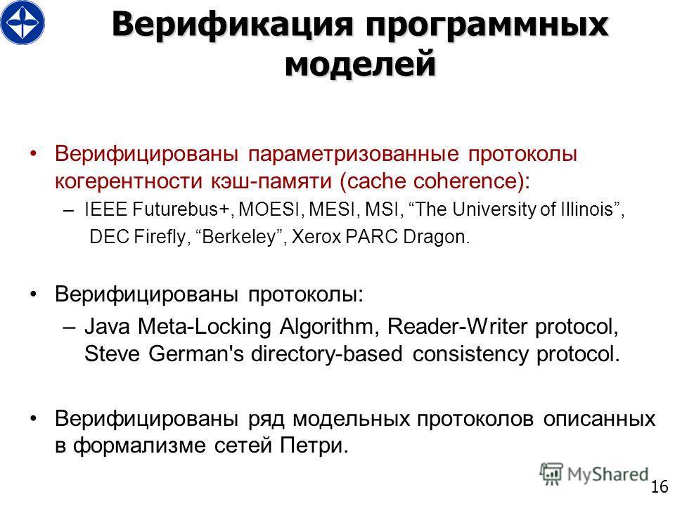 16 Верификация программных моделей Верифицированы параметризованные протоколы когерентности кэш-памяти (cache coherence): –IEEE Futurebus+, MOESI, MESI, MSI, The University of Illinois, DEC Firefly, Berkeley, Xerox PARC Dragon. Верифицированы протоко