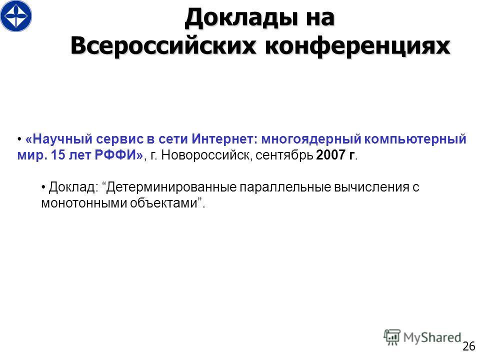 26 Доклады на Всероссийских конференциях «Научный сервис в сети Интернет: многоядерный компьютерный мир. 15 лет РФФИ», г. Новороссийск, сентябрь 2007 г. Доклад: Детерминированные параллельные вычисления с монотонными объектами.