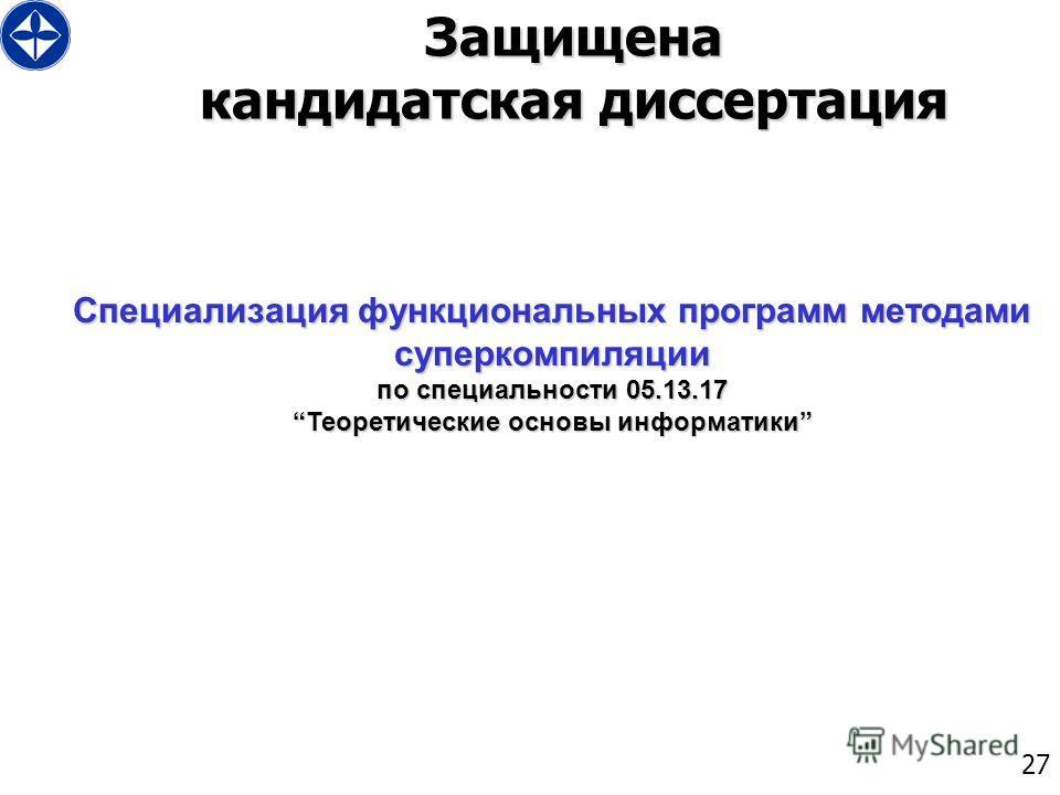 27 Защищена кандидатская диссертация Специализация функциональных программ методами суперкомпиляции по специальности 05.13.17Теоретические основы информатики