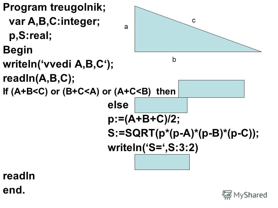 Program treugolnik; var A,B,C:integer; p,S:real; Begin writeln(vvedi A,B,C); readln(A,B,C); If (A+B