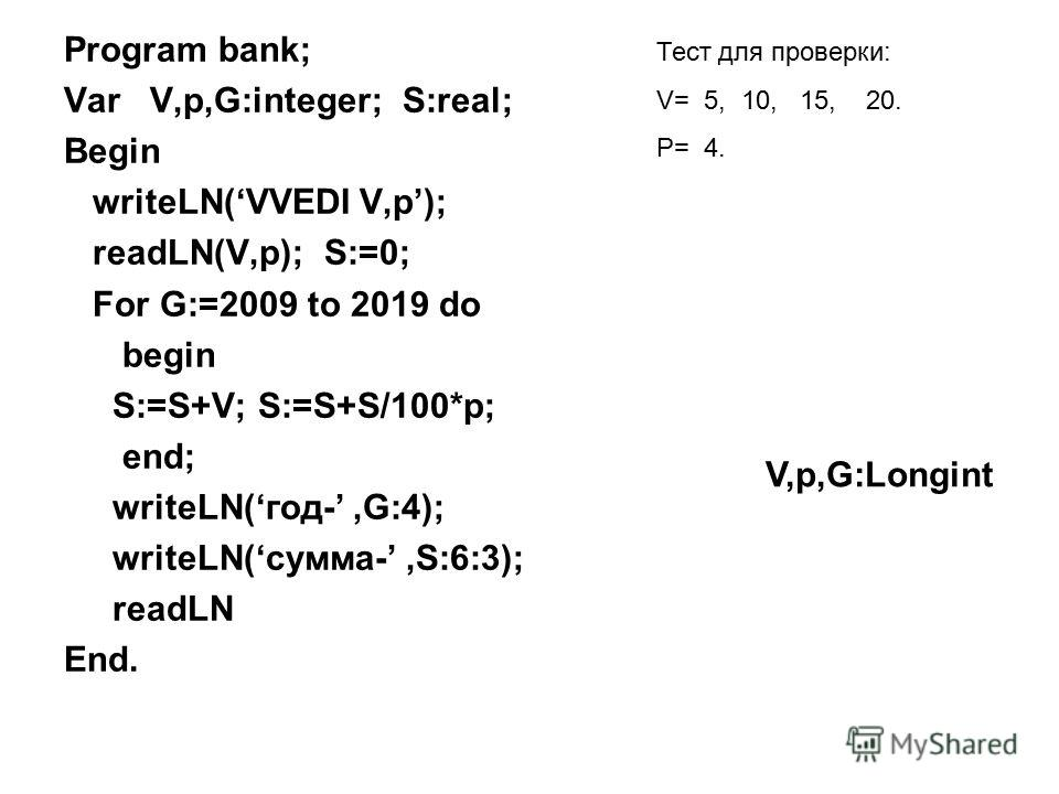 Program bank; Var V,p,G:integer; S:real; Begin writeLN(VVEDI V,p); readLN(V,p); S:=0; For G:=2009 to 2019 do begin S:=S+V; S:=S+S/100*p; end; writeLN(год-,G:4); writeLN(сумма-,S:6:3); readLN End. Тест для проверки: V= 5, 10, 15, 20. P= 4. V,p,G:Longi