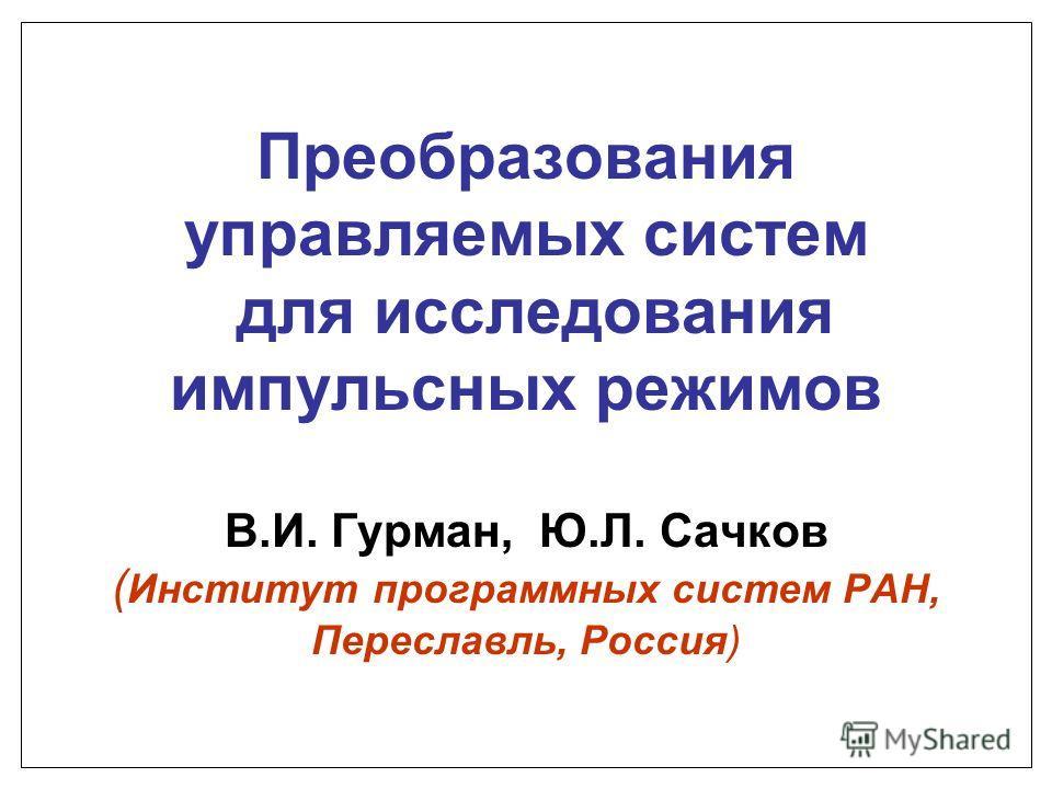 Преобразования управляемых систем для исследования импульсных режимов В.И. Гурман, Ю.Л. Сачков ( Институт программных систем РАН, Переславль, Россия)