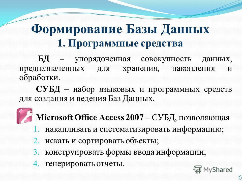 Формирование Базы Данных 1. Программные средства БД – упорядоченная совокупность данных, предназначенных для хранения, накопления и обработки. СУБД – набор языковых и программных средств для создания и ведения Баз Данных. Microsoft Office Access 2007