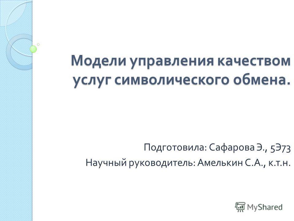 Модели управления качеством услуг символического обмена. Подготовила : Сафарова Э., 5 Э 73 Научный руководитель : Амелькин С. А., к. т. н.