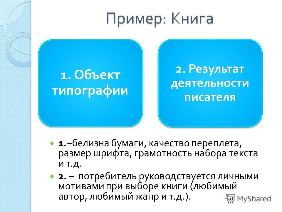 Пример : Книга 1. Объект типографии 2. Результат деятельности писателя 1.– белизна бумаги, качество переплета, размер шрифта, грамотность набора текста и т. д. 2. – потребитель руководствуется личными мотивами при выборе книги ( любимый автор, любимы