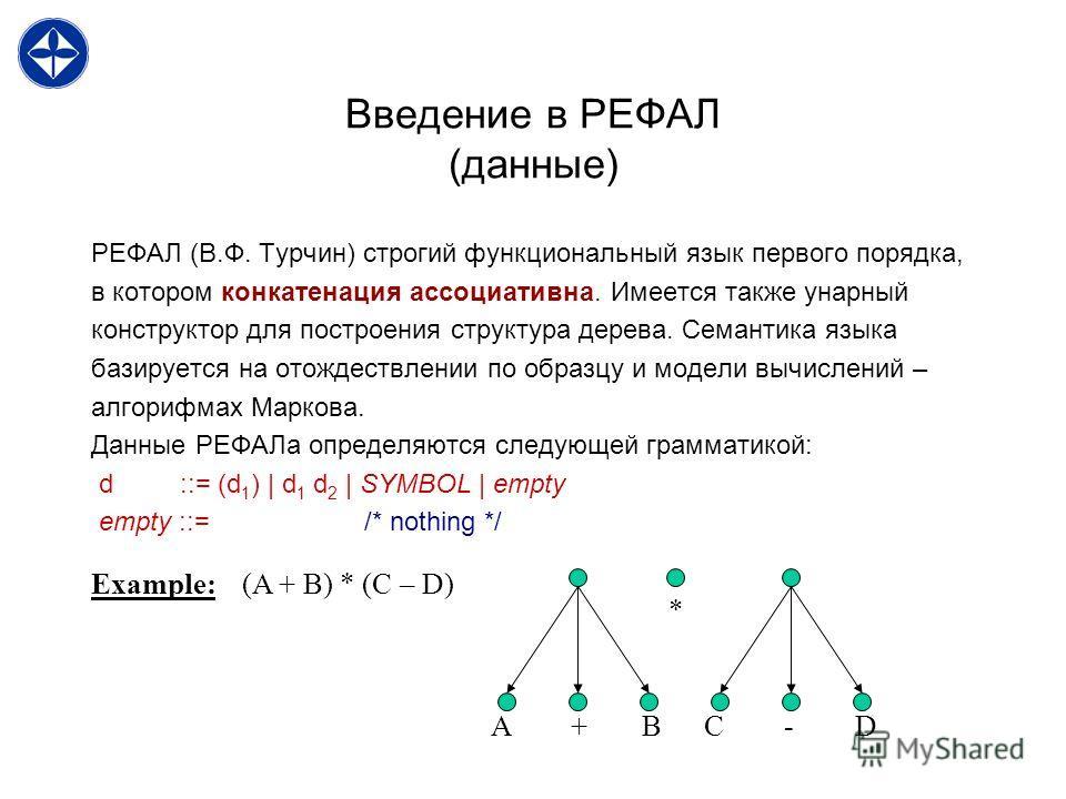 Введение в РЕФАЛ (данные) РЕФАЛ (В.Ф. Турчин) строгий функциональный язык первого порядка, в котором конкатенация ассоциативна. Имеется также унарный конструктор для построения структура дерева. Семантика языка базируется на отождествлении по образцу
