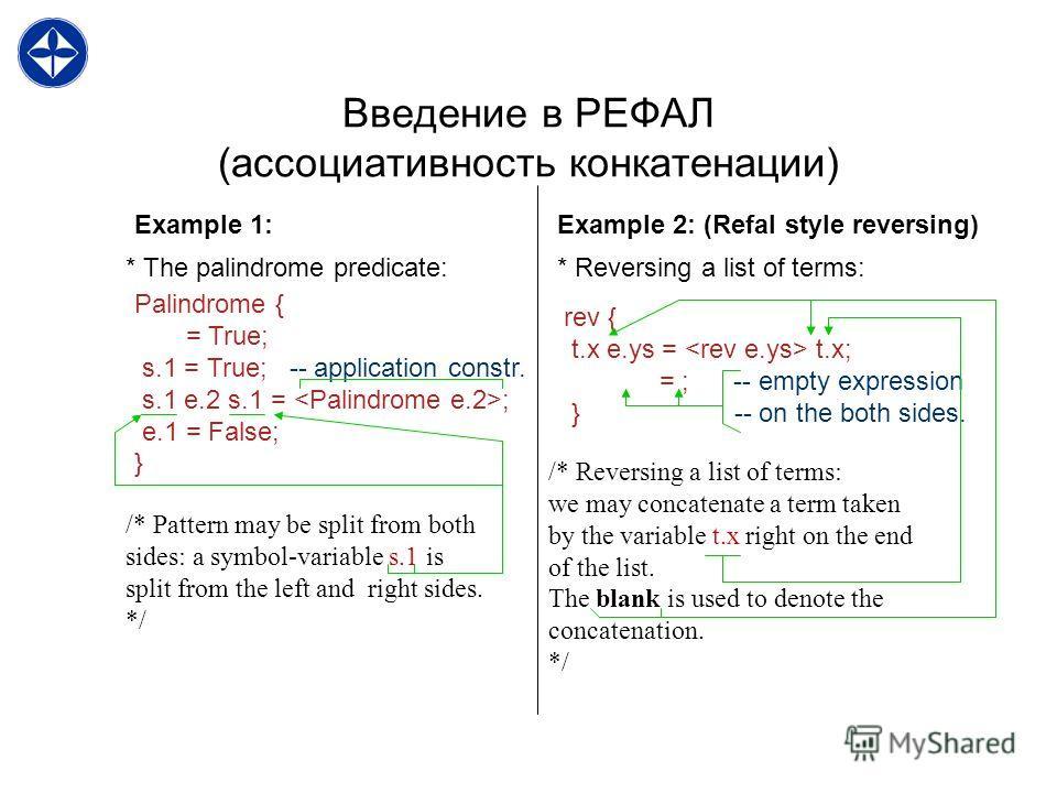 Введение в РЕФАЛ (ассоциативность конкатенации) Palindrome { = True; s.1 = True; -- application constr. s.1 e.2 s.1 = ; e.1 = False; } * The palindrome predicate: Example 1: Example 2: (Refal style reversing) * Reversing a list of terms: rev { t.x e.