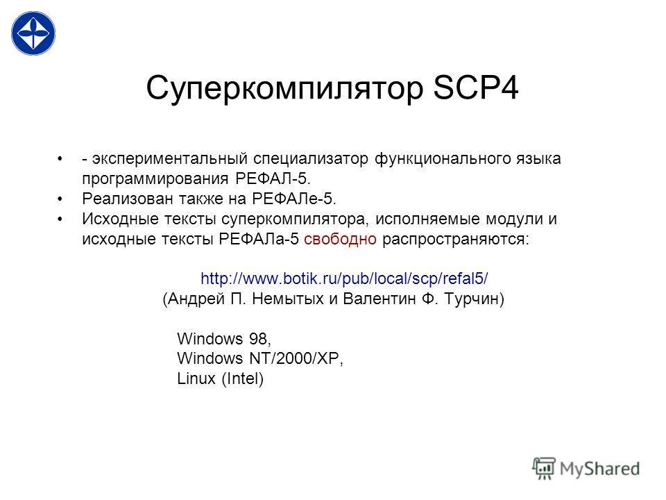 Суперкомпилятор SCP4 - экспериментальный специализатор функционального языка программирования РЕФАЛ-5. Реализован также на РЕФАЛе-5. Исходные тексты суперкомпилятора, исполняемые модули и исходные тексты РЕФАЛа-5 свободно распространяются: http://www