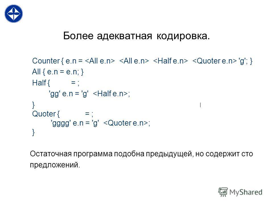 Более адекватная кодировка. Counter { e.n = 'g'; } All { e.n = e.n; } Half { = ; 'gg' e.n = 'g' ; } Quoter { = ; 'gggg' e.n = 'g' ; } Остаточная программа подобна предыдущей, но содержит сто предложений.