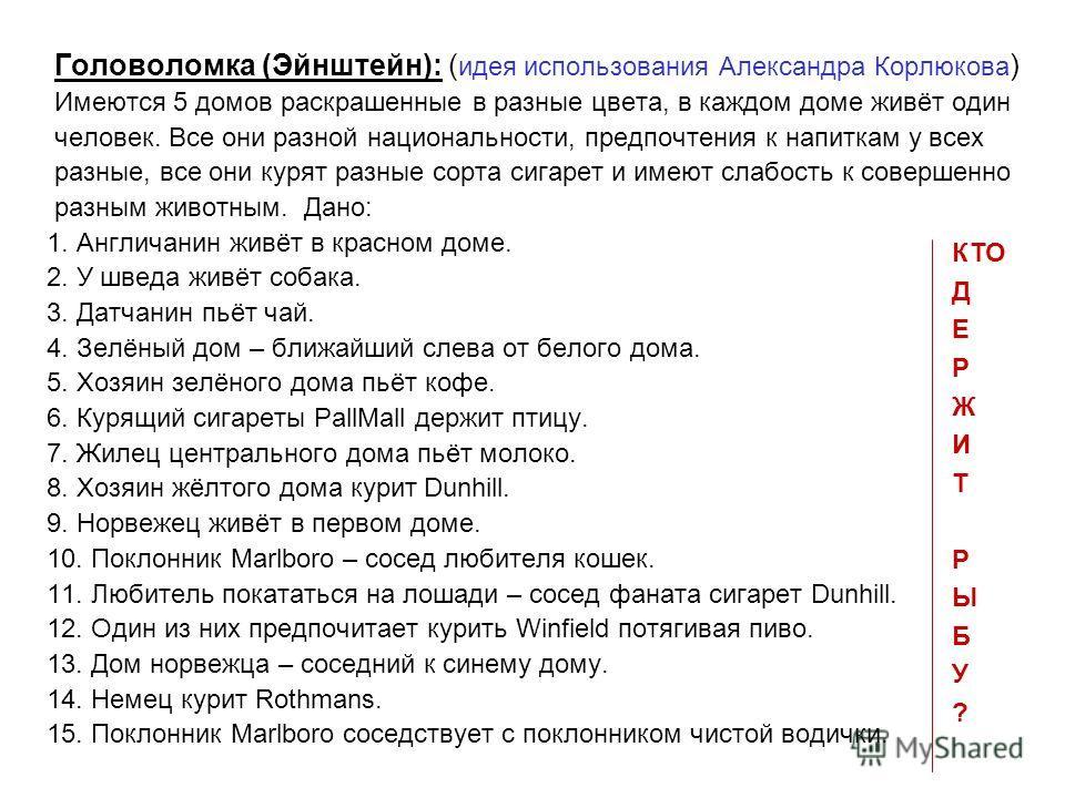 Головоломка (Эйнштейн): ( идея использования Александра Корлюкова ) Имеются 5 домов раскрашенные в разные цвета, в каждом доме живёт один человек. Все они разной национальности, предпочтения к напиткам у всех разные, все они курят разные сорта сигаре