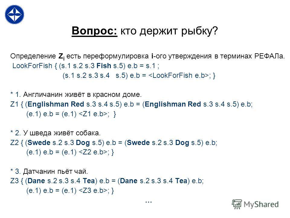 Вопрос: кто держит рыбку? Определение Z i есть переформулировка i-ого утверждения в терминах РЕФАЛа. LookForFish { (s.1 s.2 s.3 Fish s.5) e.b = s.1 ; (s.1 s.2 s.3 s.4 s.5) e.b = ; } * 1. Англичанин живёт в красном доме. Z1 { (Englishman Red s.3 s.4 s