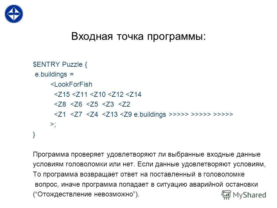 Входная точка программы: $ENTRY Puzzle { e.buildings = >>> >; } Программа проверяет удовлетворяют ли выбранные входные данные условиям головоломки или нет. Если данные удовлетворяют условиям, То программа возвращает ответ на поставленный в головоломк