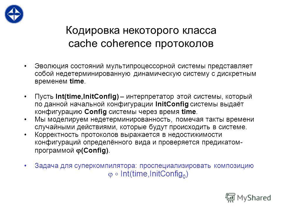 Кодировка некоторого класса cache coherence протоколов Эволюция состояний мультипроцессорной системы представляет собой недетерминированную динамическую систему с дискретным временем time. Пусть Int(time,InitConfig) – интерпретатор этой системы, кото