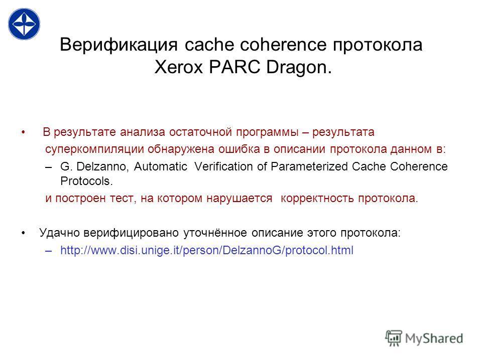 Верификация cache coherence протокола Xerox PARC Dragon. В результате анализа остаточной программы – результата суперкомпиляции обнаружена ошибка в описании протокола данном в: –G. Delzanno, Automatic Verification of Parameterized Cache Coherence Pro