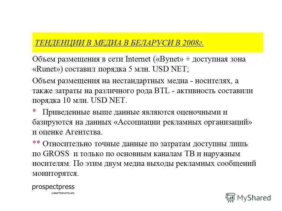 ТЕНДЕНЦИИ В МЕДИА В БЕЛАРУСИ В 2008г. Объем размещения в сети Internet («Bynet» + доступная зона «Runet») cоставил порядка 5 млн. USD NET; Объем размещения на нестандартных медиа - носителях, а также затраты на различного рода BTL - активность состав