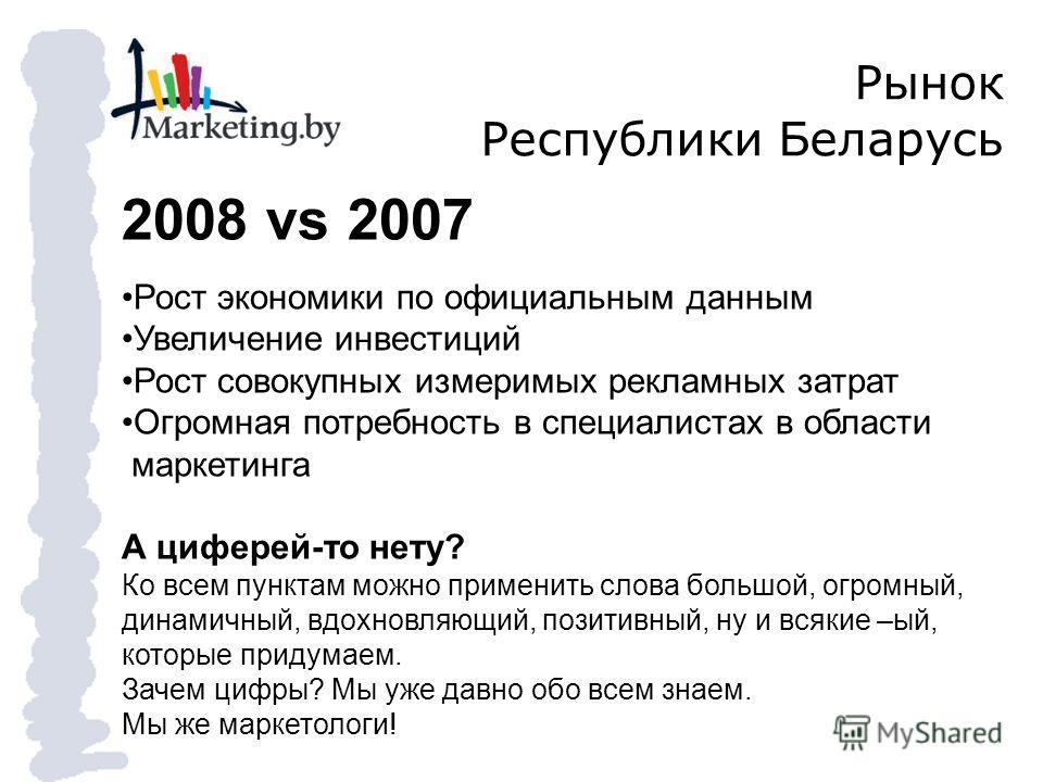 Рынок Республики Беларусь 2008 vs 2007 Рост экономики по официальным данным Увеличение инвестиций Рост совокупных измеримых рекламных затрат Огромная потребность в специалистах в области маркетинга А циферей-то нету? Ко всем пунктам можно применить с