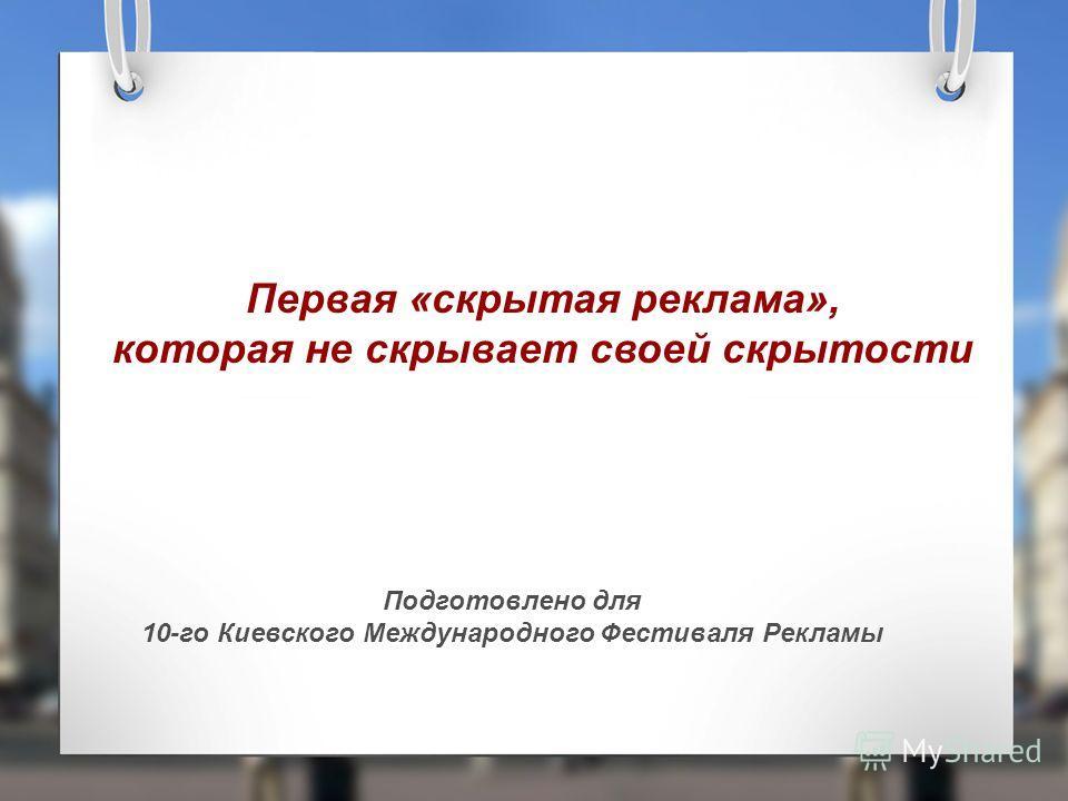 Первая «скрытая реклама», которая не скрывает своей скрытости Подготовлено для 10-го Киевского Международного Фестиваля Рекламы