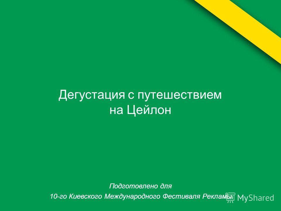 Дегустация с путешествием на Цейлон Подготовлено для 10-го Киевского Международного Фестиваля Рекламы