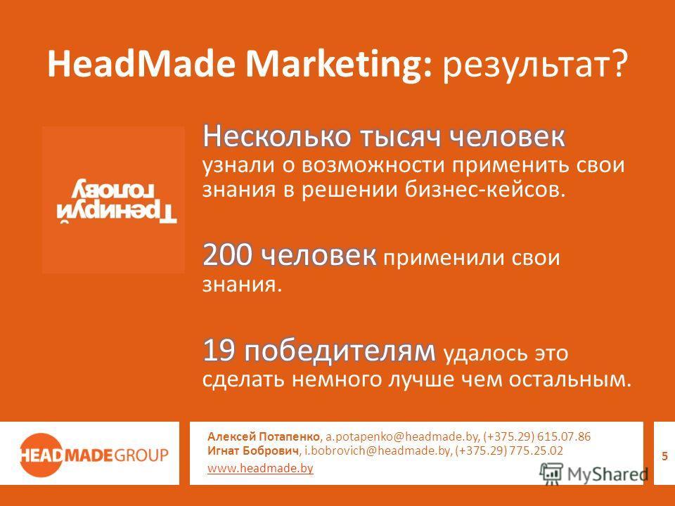 HeadMade Marketing: результат? Алексей Потапенко, a.potapenko@headmade.by, (+375.29) 615.07.86 Игнат Бобрович, i.bobrovich@headmade.by, (+375.29) 775.25.02 www.headmade.by 5
