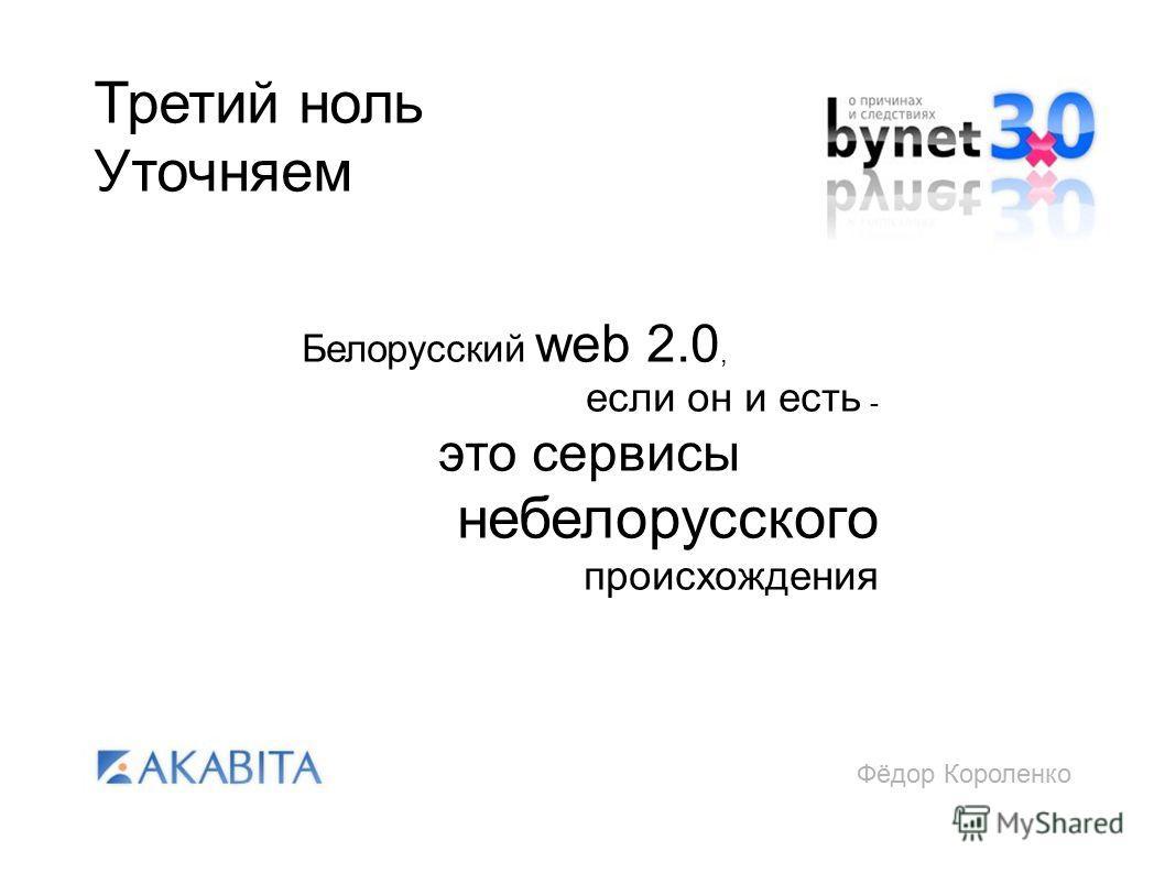 Фёдор Короленко Третий ноль Уточняем Белорусский web 2.0, если он и есть - это сервисы небелорусского происхождения