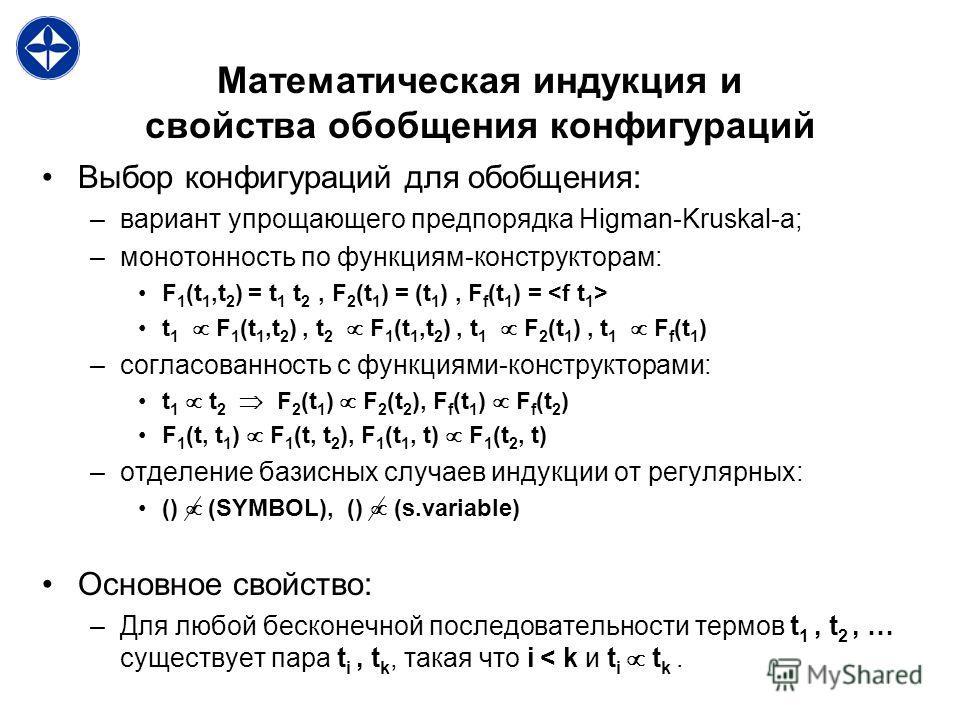 Математическая индукция и свойства обобщения конфигураций Выбор конфигураций для обобщения: –вариант упрощающего предпорядка Higman-Kruskal-а; –монотонность по функциям-конструкторам: F 1 (t 1,t 2 ) = t 1 t 2, F 2 (t 1 ) = (t 1 ), F f (t 1 ) = t 1 F