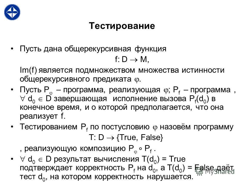 Тестирование Пусть дана общерекурсивная функция f: D M, Im(f) является подмножеством множества истинности общерекурсивного предиката. Пусть P – программа, реализующая ; P f – программа, d 0 D завершающая исполнение вызова P f (d 0 ) в конечное время,