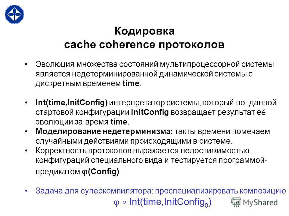 Кодировка cache coherence протоколов Эволюция множества состояний мультипроцессорной системы является недетерминированной динамической системы с дискретным временем time. Int(time,InitConfig) интерпретатор системы, который по данной стартовой конфигу