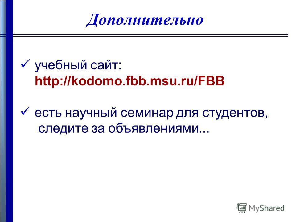 Дополнительно учебный сайт: http://kodomo.fbb.msu.ru/FBB есть научный семинар для студентов, следите за объявлениями...