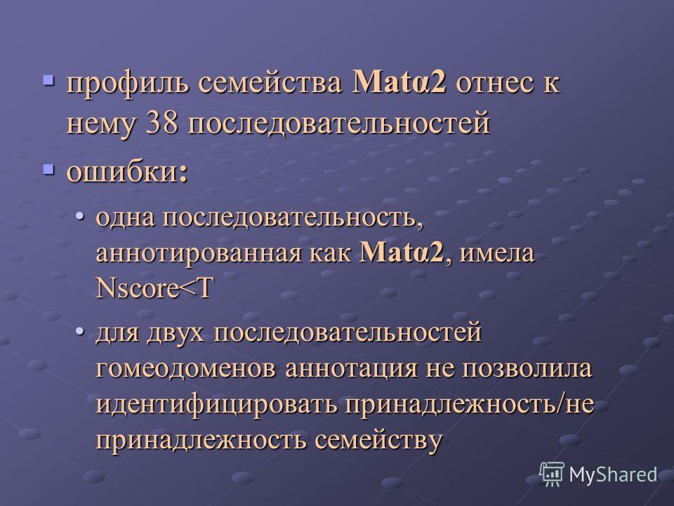 профиль семейства Matα2 отнес к нему 38 последовательностей профиль семейства Matα2 отнес к нему 38 последовательностей ошибки: ошибки: одна последовательность, аннотированная как Matα2, имела Nscore