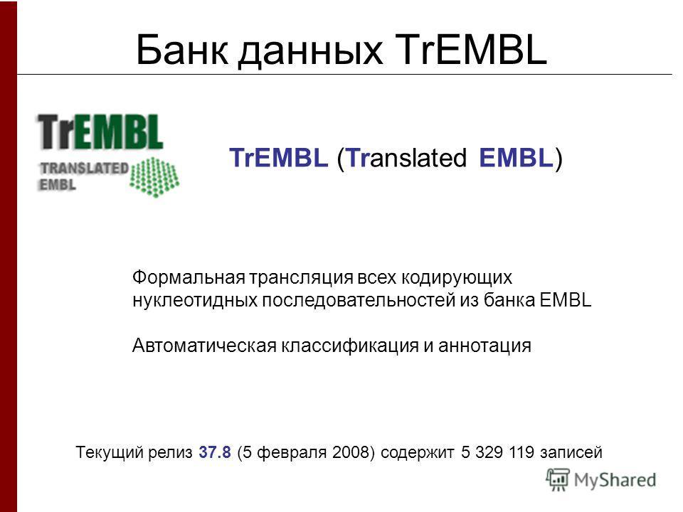 Банк данных TrEMBL Формальная трансляция всех кодирующих нуклеотидных последовательностей из банка EMBL Автоматическая классификация и аннотация TrEMBL (Translated EMBL) Текущий релиз 37.8 (5 февраля 2008) содержит 5 329 119 записей