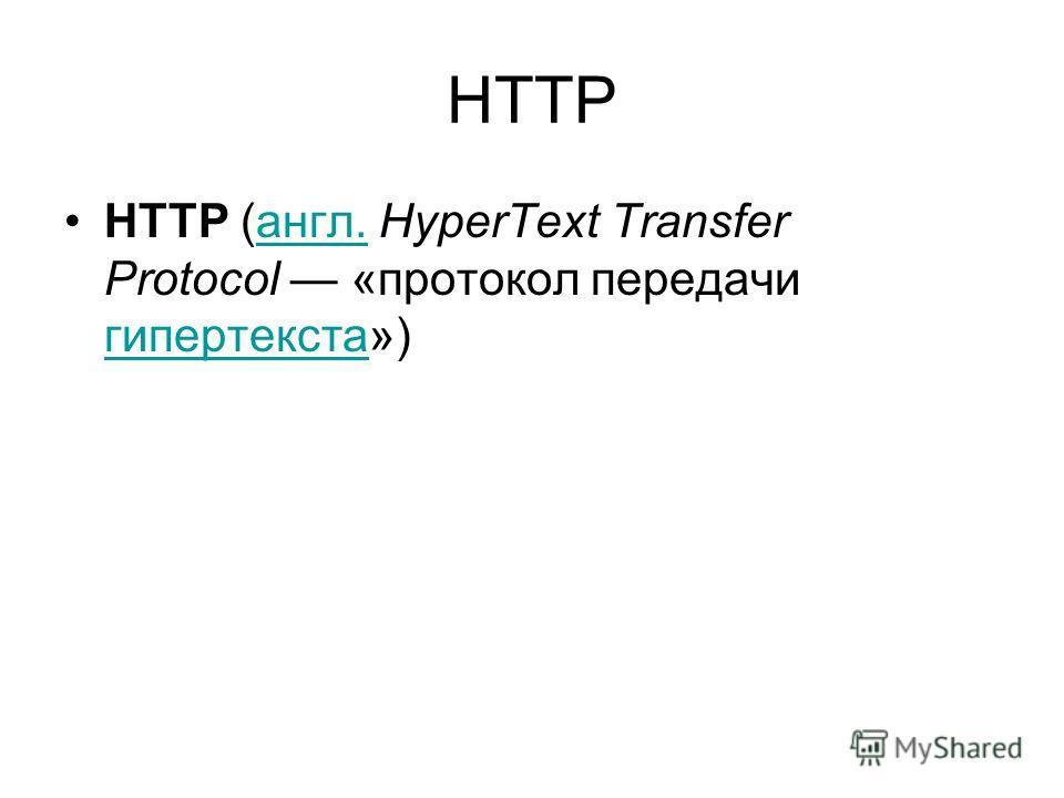 HTTP HTTP (англ. HyperText Transfer Protocol «протокол передачи гипертекста»)англ. гипертекста
