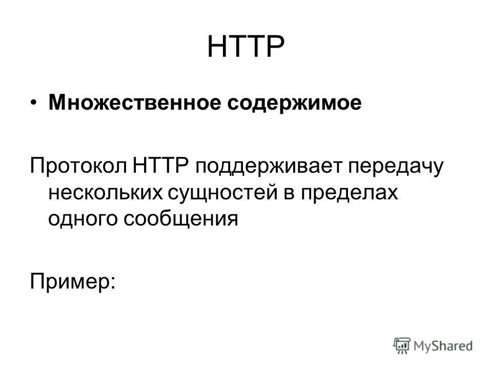 HTTP Множественное содержимое Протокол HTTP поддерживает передачу нескольких сущностей в пределах одного сообщения Пример: