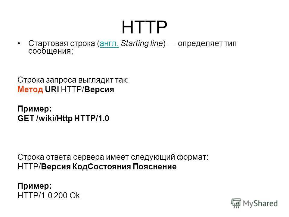 HTTP Стартовая строка (англ. Starting line) определяет тип сообщения;англ. Строка запроса выглядит так: Метод URI HTTP/Версия Пример: GET /wiki/Http HTTP/1.0 Строка ответа сервера имеет следующий формат: HTTP/Версия КодСостояния Пояснение Пример: HTT