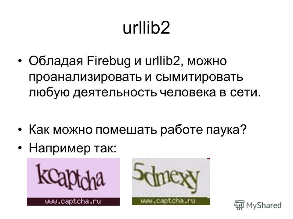urllib2 Обладая Firebug и urllib2, можно проанализировать и сымитировать любую деятельность человека в сети. Как можно помешать работе паука? Например так: