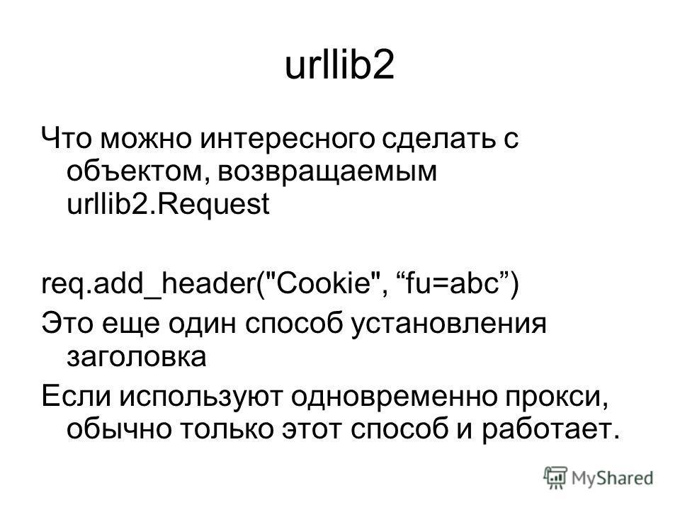 urllib2 Что можно интересного сделать с объектом, возвращаемым urllib2.Request req.add_header(Cookie, fu=abc) Это еще один способ установления заголовка Если используют одновременно прокси, обычно только этот способ и работает.