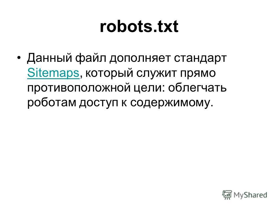 robots.txt Данный файл дополняет стандарт Sitemaps, который служит прямо противоположной цели: облегчать роботам доступ к содержимому. Sitemaps