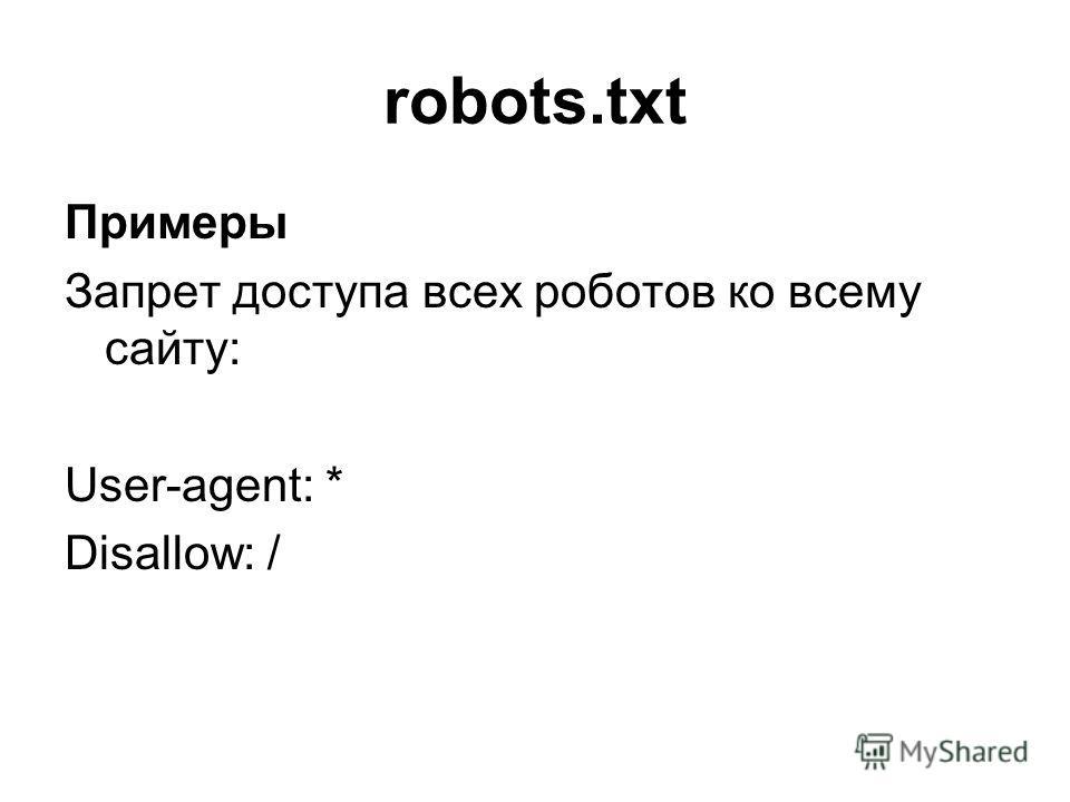 robots.txt Примеры Запрет доступа всех роботов ко всему сайту: User-agent: * Disallow: /